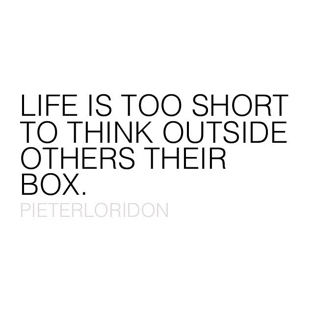 Life is too short to think outside others their box.